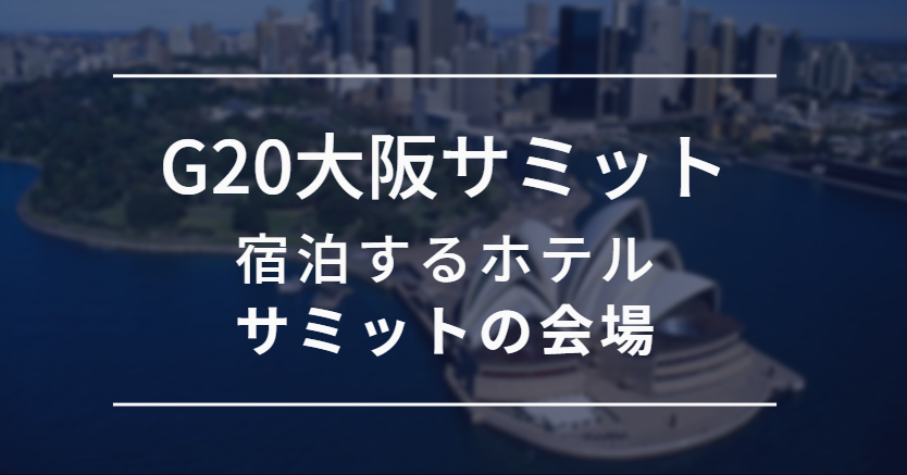 G20大阪サミットの会場や各国首脳やトランプ大統領が宿泊するホテルはどこ?