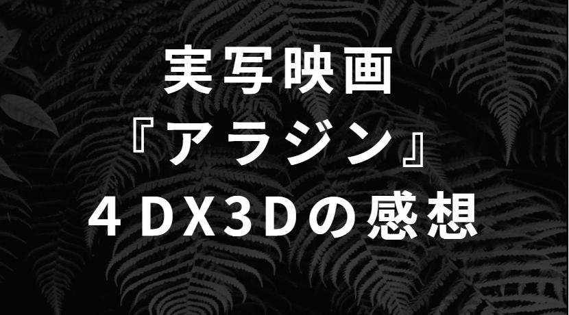 実写『アラジン』を4DX3Dで見てきた感想レビュー!空飛ぶじゅうたんの体感は?