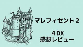 マレフィセント2を4DXでみた感想レビュー